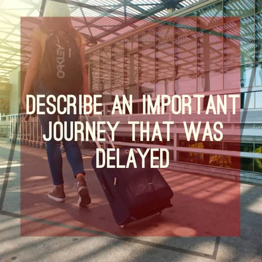 Describe an important journey that was delayed, sample answer.